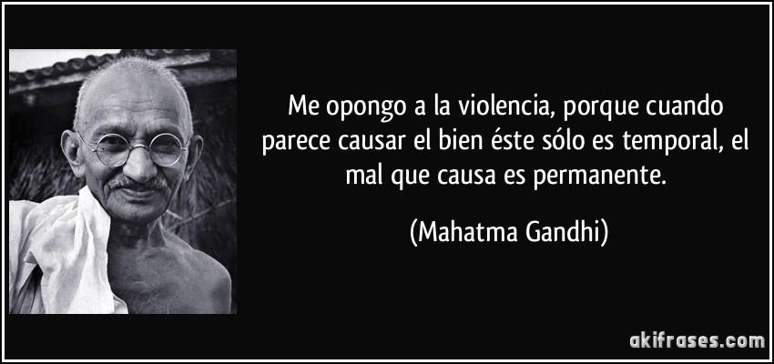 Me opongo a la violencia, porque cuando parece causar el bien...