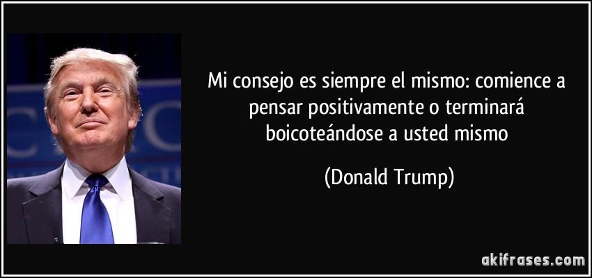 Mi consejo es siempre el mismo: comience a pensar positivamente o terminará boicoteándose a usted mismo (Donald Trump)