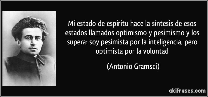 Mi estado de espíritu hace la síntesis de esos estados llamados optimismo y pesimismo y los supera: soy pesimista por la inteligencia, pero optimista por la voluntad (Antonio Gramsci)