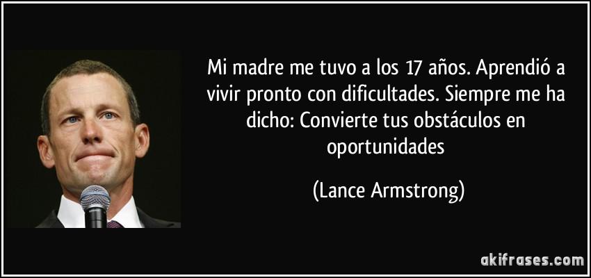 Mi madre me tuvo a los 17 años. Aprendió a vivir pronto con dificultades. Siempre me ha dicho: Convierte tus obstáculos en oportunidades (Lance Armstrong)