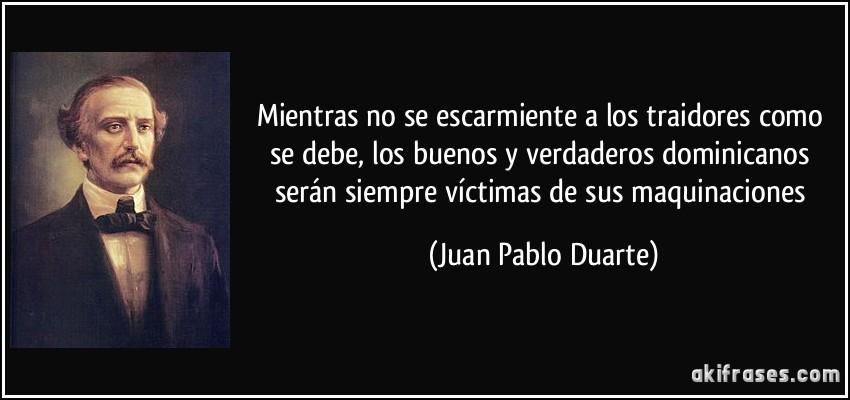 Mientras no se escarmiente a los traidores como se debe, los buenos y verdaderos dominicanos serán siempre víctimas de sus maquinaciones (Juan Pablo Duarte)