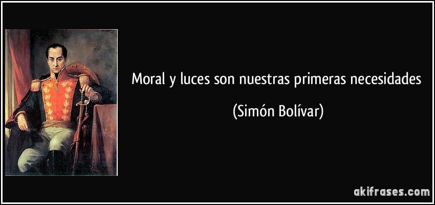 Moral y luces son nuestras primeras necesidades (Simón Bolívar)