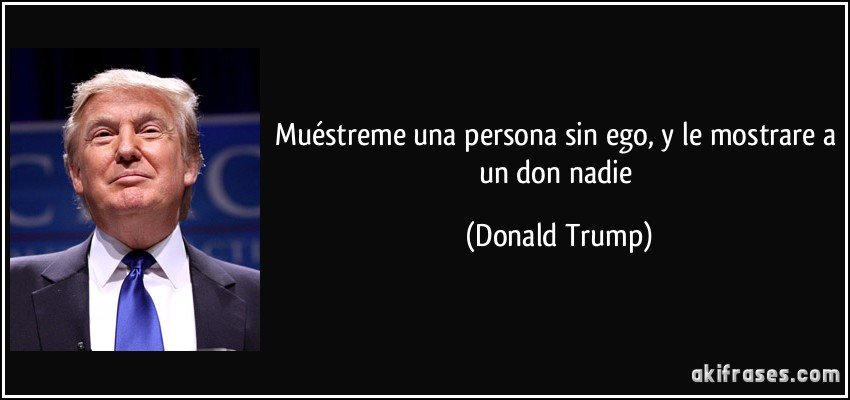 Muéstreme una persona sin ego, y le mostrare a un don nadie (Donald Trump)