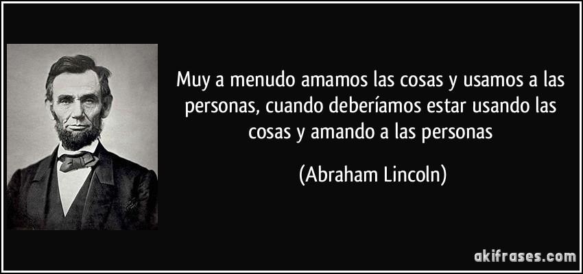 Muy a menudo amamos las cosas y usamos a las personas, cuando deberíamos estar usando las cosas y amando a las personas (Abraham Lincoln)