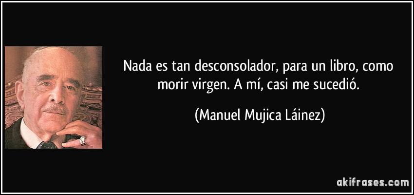 Nada es tan desconsolador, para un libro, como morir virgen. A mí, casi me sucedió. (Manuel Mujica Láinez)