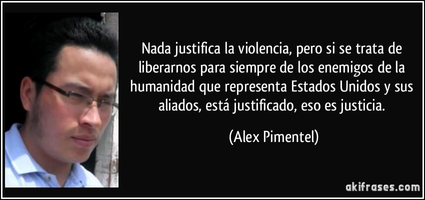 - frase-nada-justifica-la-violencia-pero-si-se-trata-de-liberarnos-para-siempre-de-los-enemigos-de-la-alex-pimentel-202770