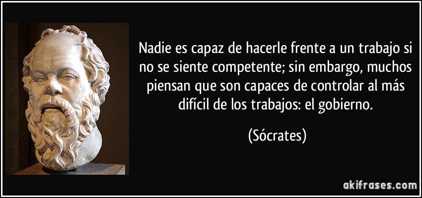 Nadie es capaz de hacerle frente a un trabajo si no se siente competente; sin embargo, muchos piensan que son capaces de controlar al más difícil de los trabajos: el gobierno. (Sócrates)