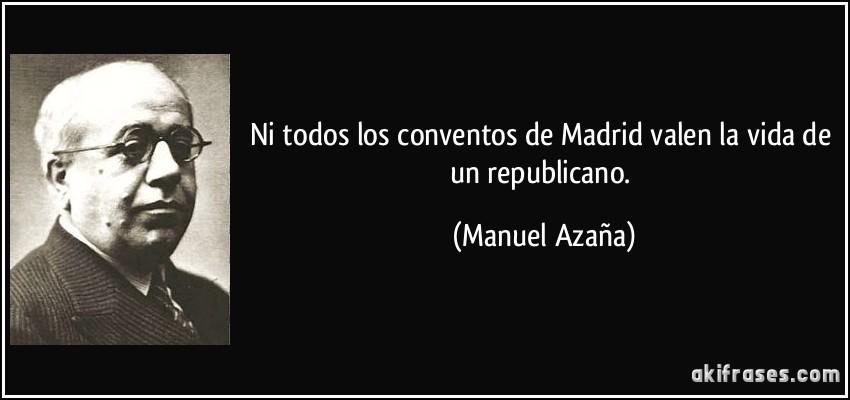 Ni todos los conventos de Madrid valen la vida de un republicano. (Manuel Azaña)