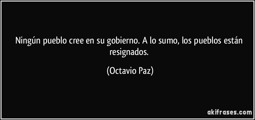 Ningún pueblo cree en su gobierno. A lo sumo, los pueblos están resignados. (Octavio Paz)