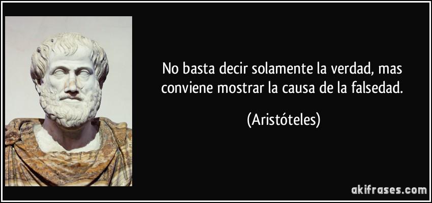 No basta decir solamente la verdad, mas conviene mostrar la causa de la falsedad. (Aristóteles)