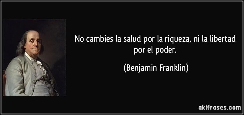 No cambies la salud por la riqueza, ni la libertad por el poder. (Benjamin Franklin)