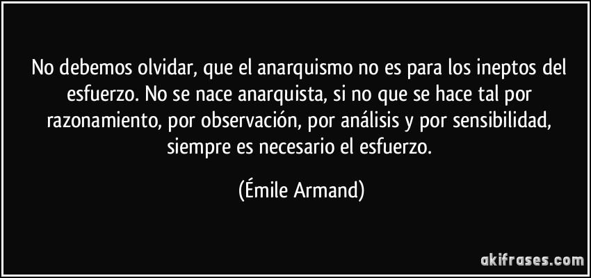 No debemos olvidar, que el anarquismo no es para los ineptos del esfuerzo. No se nace anarquista, si no que se hace tal por razonamiento, por observación, por análisis y por sensibilidad, siempre es necesario el esfuerzo. (Émile Armand)