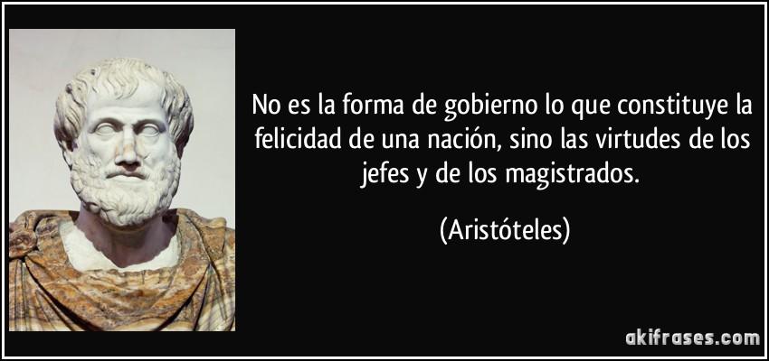 No es la forma de gobierno lo que constituye la felicidad de una nación, sino las virtudes de los jefes y de los magistrados. (Aristóteles)