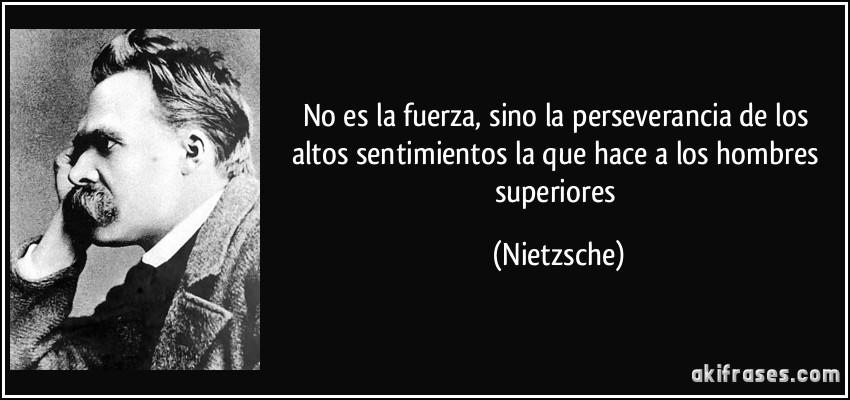 No es la fuerza, sino la perseverancia de los altos sentimientos la que hace a los hombres superiores (Nietzsche)
