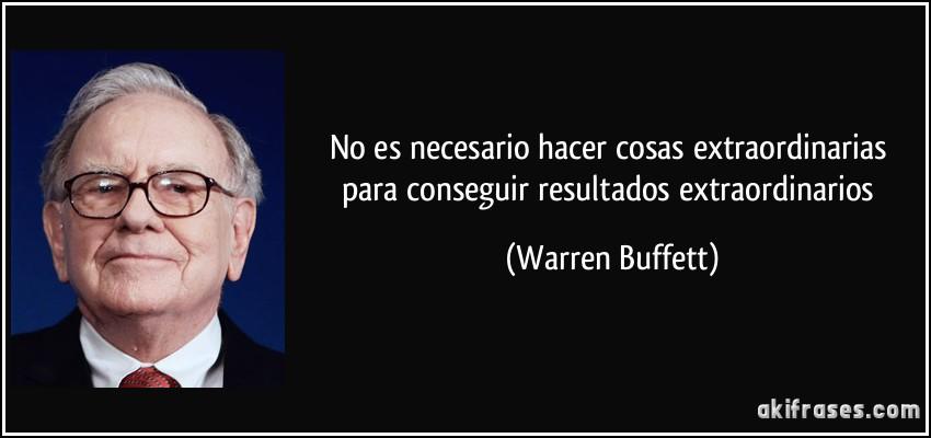 No es necesario hacer cosas extraordinarias para conseguir resultados extraordinarios (Warren Buffett)