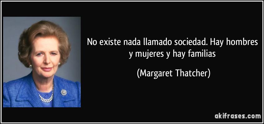 No existe nada llamado sociedad. Hay hombres y mujeres y hay familias (Margaret Thatcher)