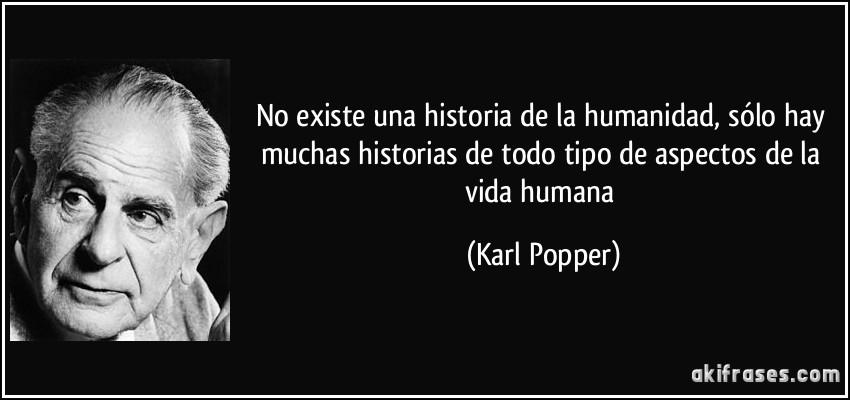No existe una historia de la humanidad, sólo hay muchas historias de todo tipo de aspectos de la vida humana (Karl Popper)