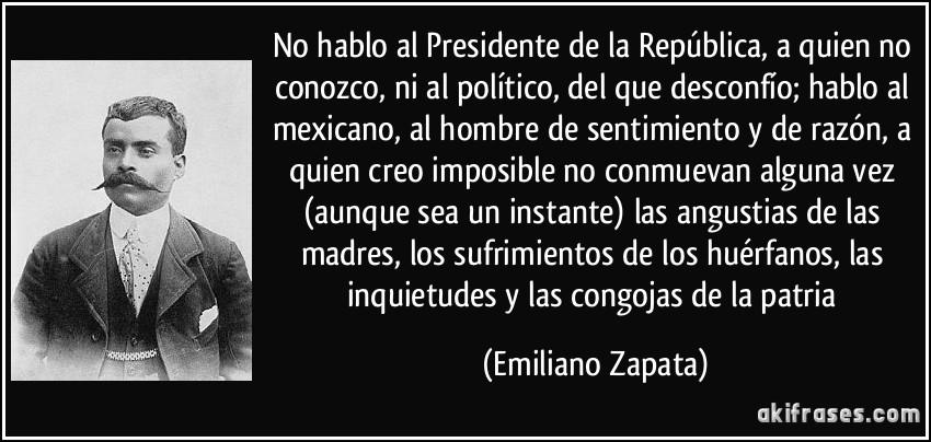 No hablo al Presidente de la República, a quien no conozco, ni al político, del que desconfío; hablo al mexicano, al hombre de sentimiento y de razón, a quien creo imposible no conmuevan alguna vez (aunque sea un instante) las angustias de las madres, los sufrimientos de los huérfanos, las inquietudes y las congojas de la patria (Emiliano Zapata)