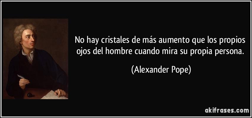No hay cristales de más aumento que los propios ojos del hombre cuando mira su propia persona. (Alexander Pope)