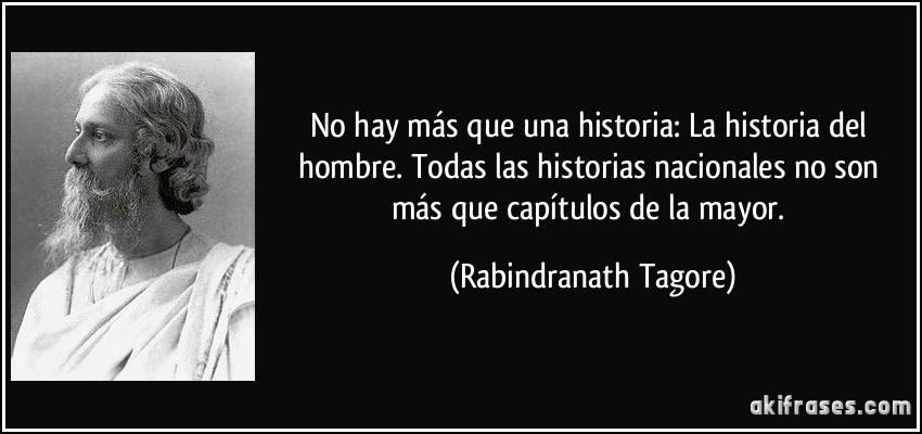 No hay más que una historia: La historia del hombre. Todas las historias nacionales no son más que capítulos de la mayor. (Rabindranath Tagore)