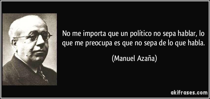 No me importa que un político no sepa hablar, lo que me preocupa es que no sepa de lo que habla. (Manuel Azaña)