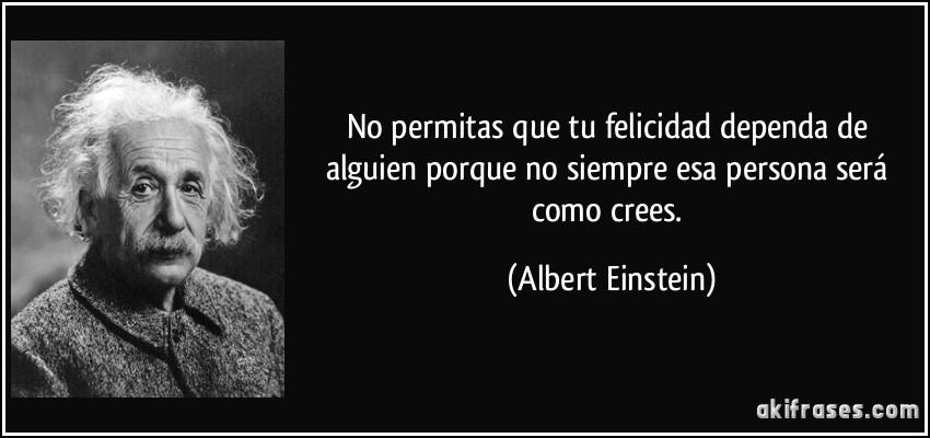No permitas que tu felicidad dependa de alguien porque no siempre esa persona será como crees. (Albert Einstein)