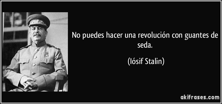 No puedes hacer una revolución con guantes de seda. (Iósif Stalin)