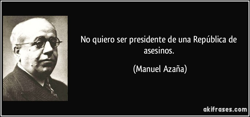 No quiero ser presidente de una República de asesinos. (Manuel Azaña)