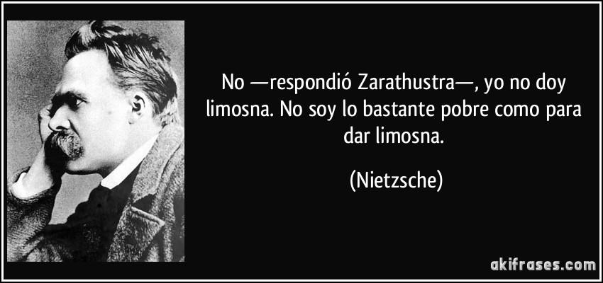 No Respondió Zarathustra Yo No Doy Limosna No Soy Lo