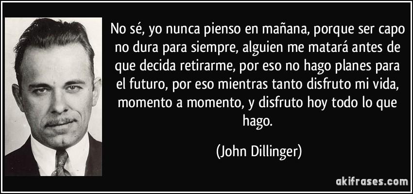 No sé, yo nunca pienso en mañana, porque ser capo no dura para siempre, alguien me matará antes de que decida retirarme, por eso no hago planes para el futuro, por eso mientras tanto disfruto mi vida, momento a momento, y disfruto hoy todo lo que hago. (John Dillinger)