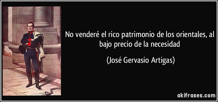 No venderé el rico patrimonio de los orientales, al bajo precio de la necesidad (José Gervasio Artigas)