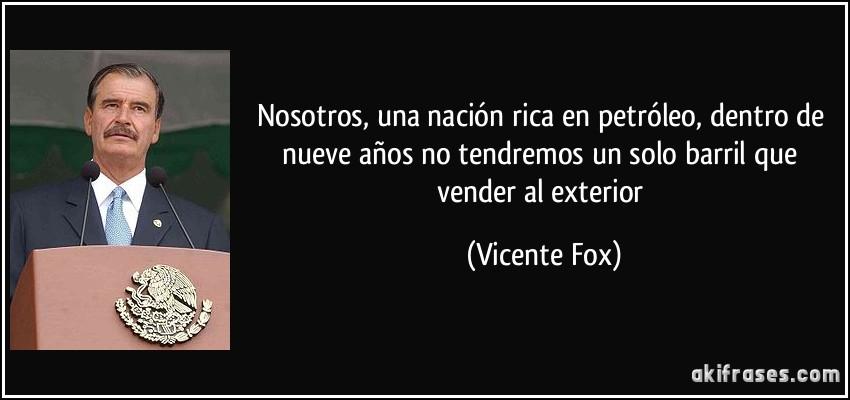 Nosotros, una nación rica en petróleo, dentro de nueve años no tendremos un solo barril que vender al exterior (Vicente Fox)