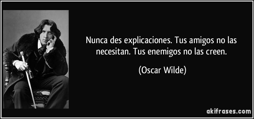 Nunca des explicaciones. Tus amigos no las necesitan. Tus enemigos no las creen. (Oscar Wilde)
