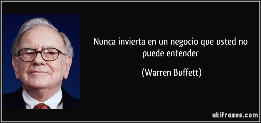 Nunca invierta en un negocio que usted no puede entender (Warren Buffett)