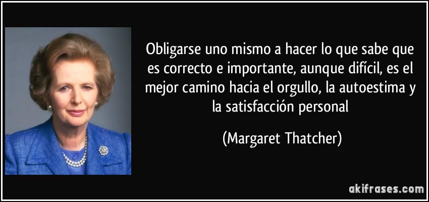 Obligarse uno mismo a hacer lo que sabe que es correcto e importante, aunque difícil, es el mejor camino hacia el orgullo, la autoestima y la satisfacción personal (Margaret Thatcher)