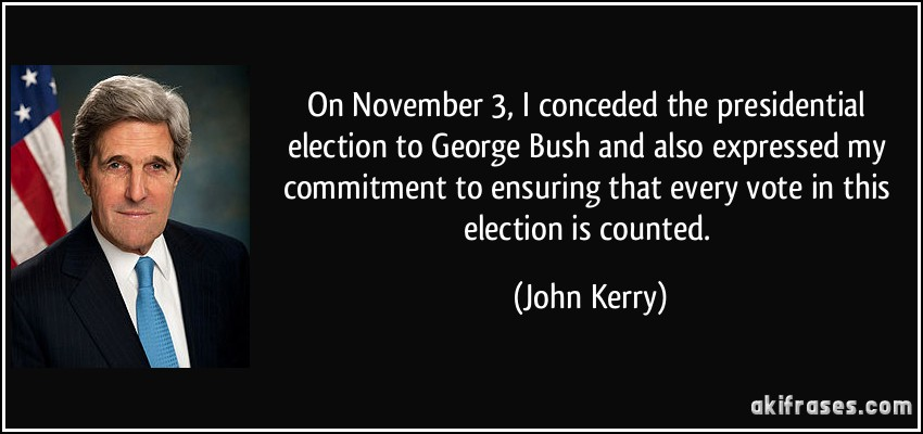On November 3, I conceded the presidential election to George Bush and also expressed my commitment to ensuring that every vote in this election is counted. (John Kerry)