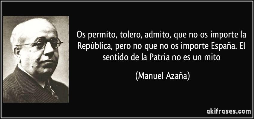 Os permito, tolero, admito, que no os importe la República, pero no que no os importe España. El sentido de la Patria no es un mito (Manuel Azaña)