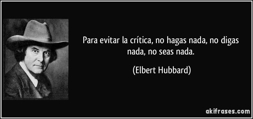 Para evitar la crítica, no hagas nada, no digas nada, no seas nada. (Elbert Hubbard)