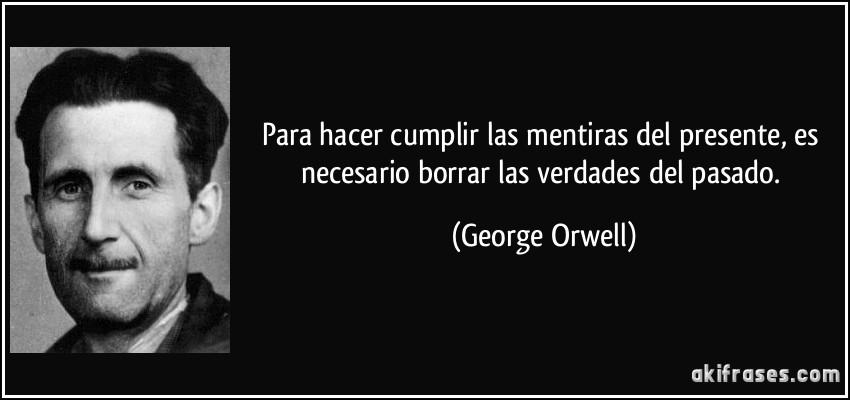 Para hacer cumplir las mentiras del presente, es necesario borrar las verdades del pasado. (George Orwell)
