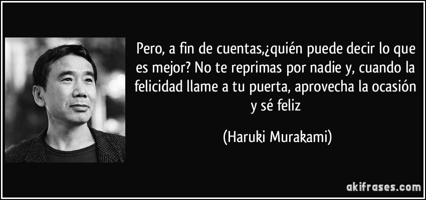 Pero, a fin de cuentas,¿quién puede decir lo que es mejor? No te reprimas por nadie y, cuando la felicidad llame a tu puerta, aprovecha la ocasión y sé feliz (Haruki Murakami)
