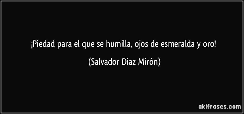 ¡Piedad para el que se humilla, ojos de esmeralda y oro! (Salvador Diaz Mirón)