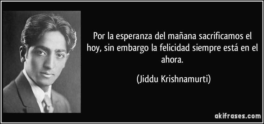 Por la esperanza del mañana sacrificamos el hoy, sin embargo la felicidad siempre está en el ahora. (Jiddu Krishnamurti)