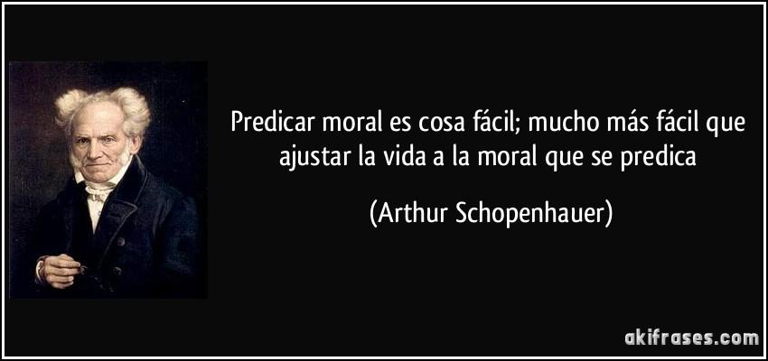 Superioridad moral: el tópic para hablar de la Ética y de la moral desde una perspectiva superlativa Frase-predicar-moral-es-cosa-facil-mucho-mas-facil-que-ajustar-la-vida-a-la-moral-que-se-predica-arthur-schopenhauer-142043