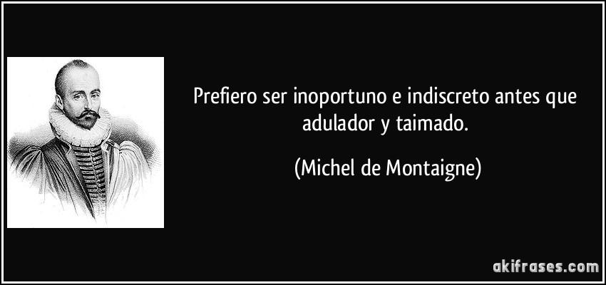 Prefiero ser inoportuno e indiscreto antes que adulador y taimado. (Michel de Montaigne)
