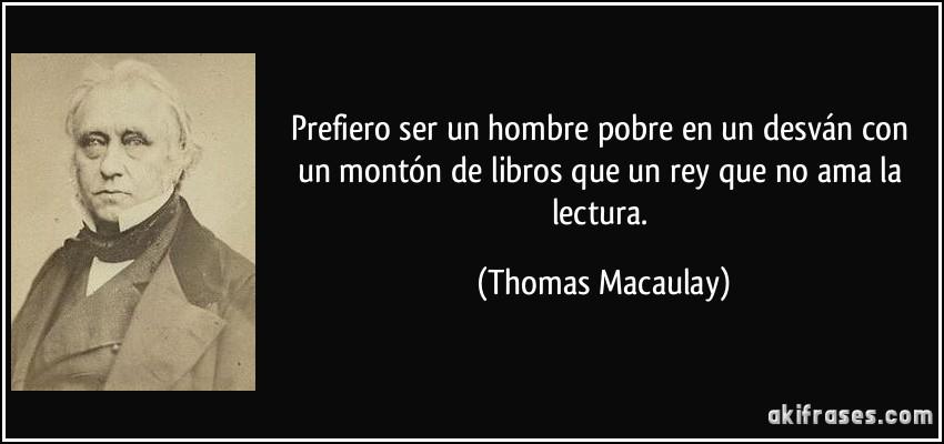 Prefiero ser un hombre pobre en un desván con un montón de libros que un rey que no ama la lectura. (Thomas Macaulay)