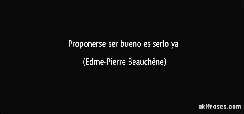 Proponerse ser bueno es serlo ya (Edme-Pierre Beauchêne)