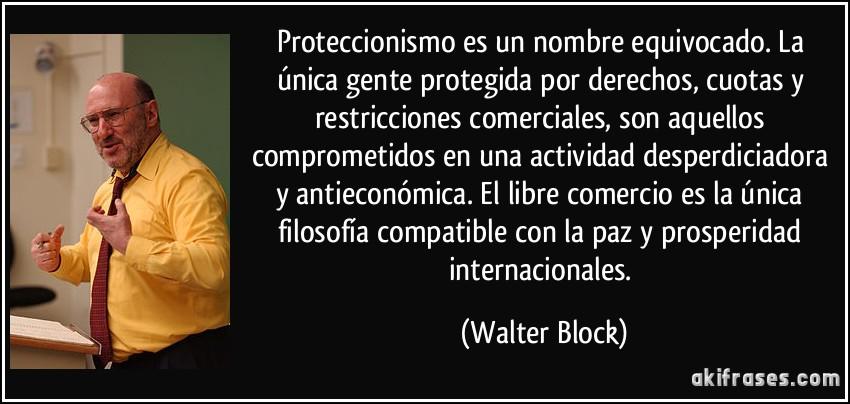 Maximas  ANARCOCAPITALISTAS Frase-proteccionismo-es-un-nombre-equivocado-la-unica-gente-protegida-por-derechos-cuotas-y-walter-block-103791