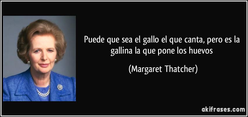 Puede que sea el gallo el que canta, pero es la gallina la que pone los huevos (Margaret Thatcher)