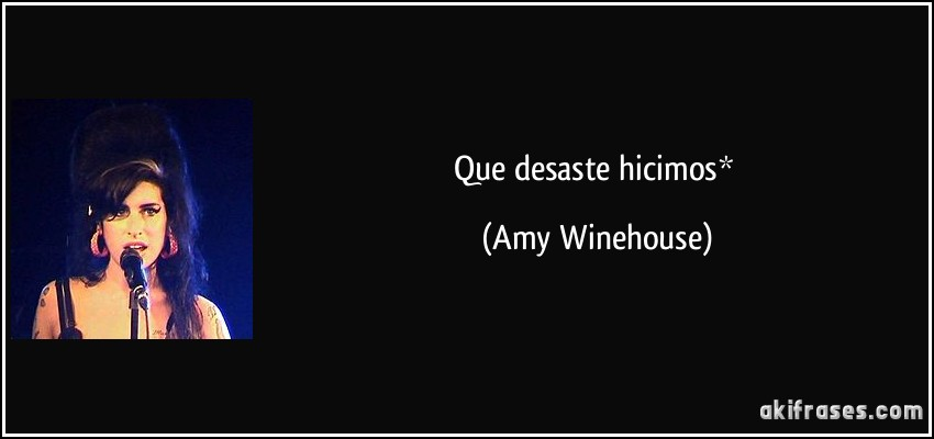 Que desaste hicimos* (Amy Winehouse)