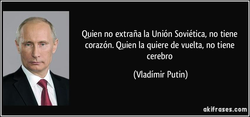 http://akifrases.com/frases-imagenes/frase-quien-no-extrana-la-union-sovietica-no-tiene-corazon-quien-la-quiere-de-vuelta-no-tiene-vladimir-putin-126883.jpg